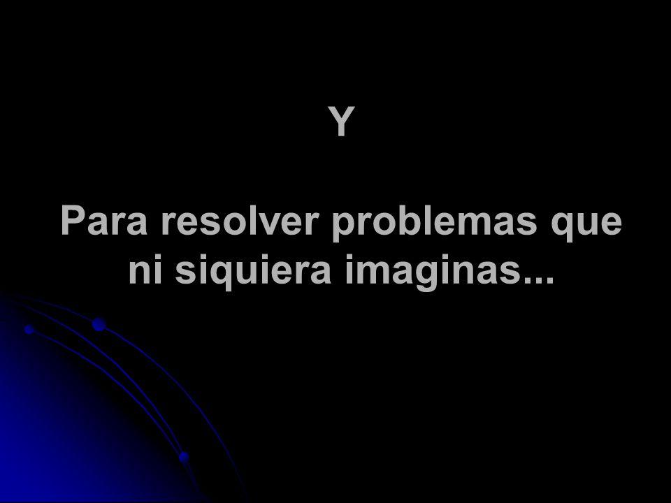 Y Para resolver problemas que ni siquiera imaginas...