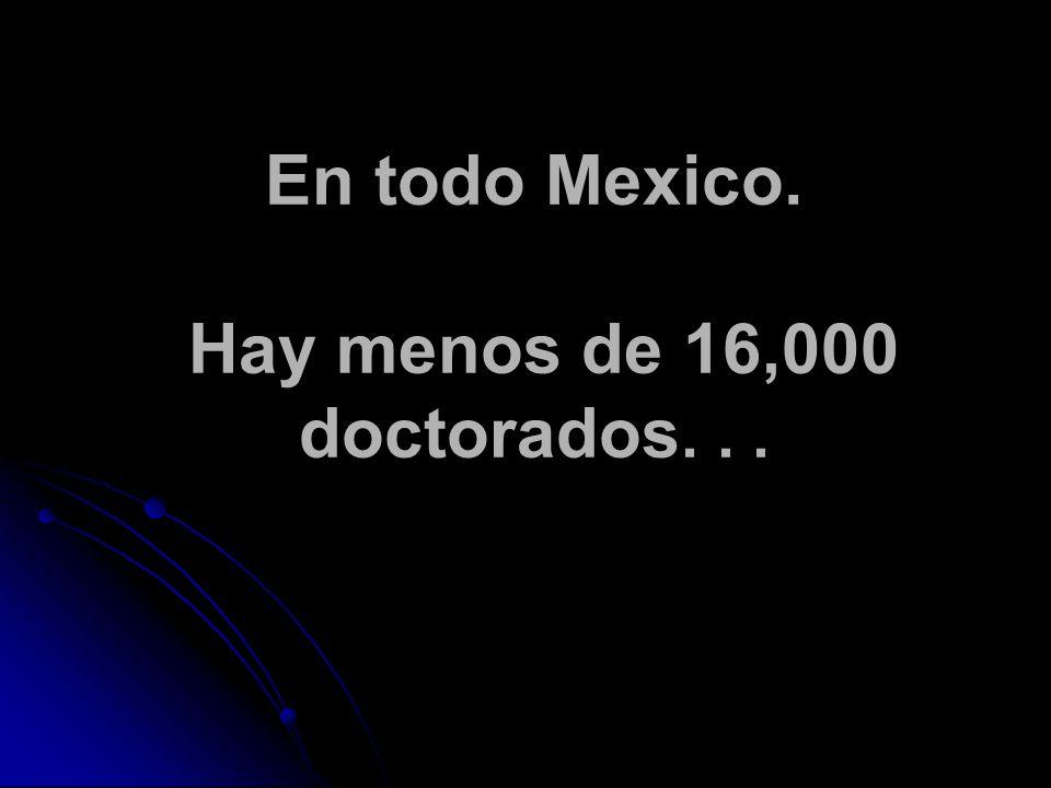 En todo Mexico. Hay menos de 16,000 doctorados...