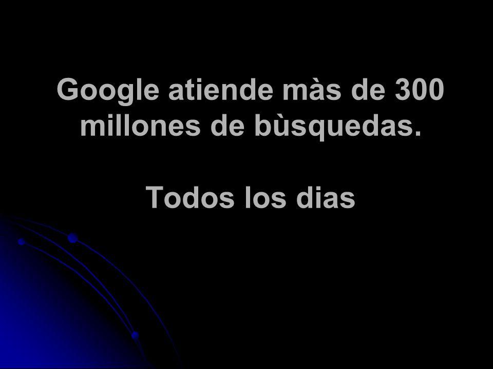 Google atiende màs de 300 millones de bùsquedas. Todos los dias