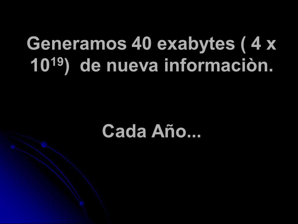 Generamos 40 exabytes ( 4 x 10 19 ) de nueva informaciòn. Cada Año...