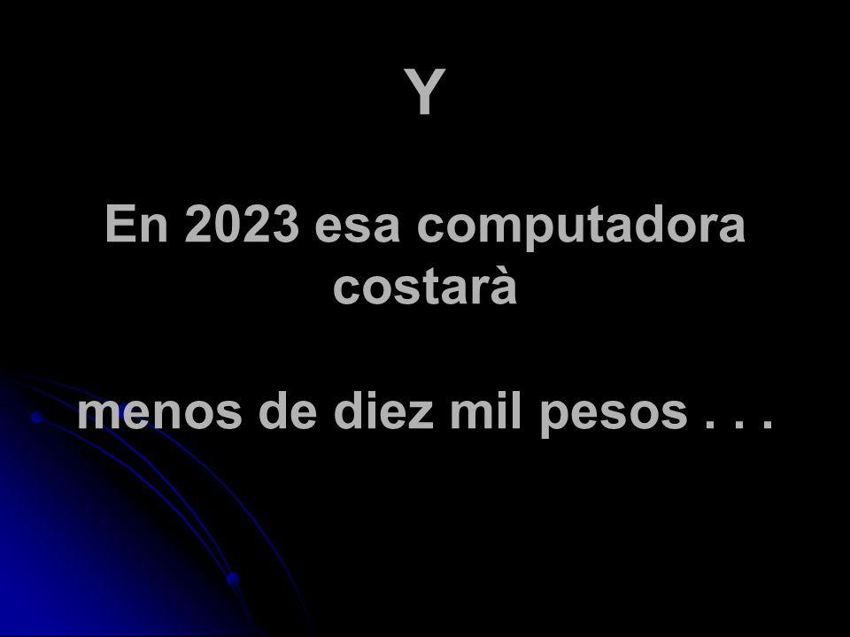 Y En 2023 esa computadora costarà menos de diez mil pesos...
