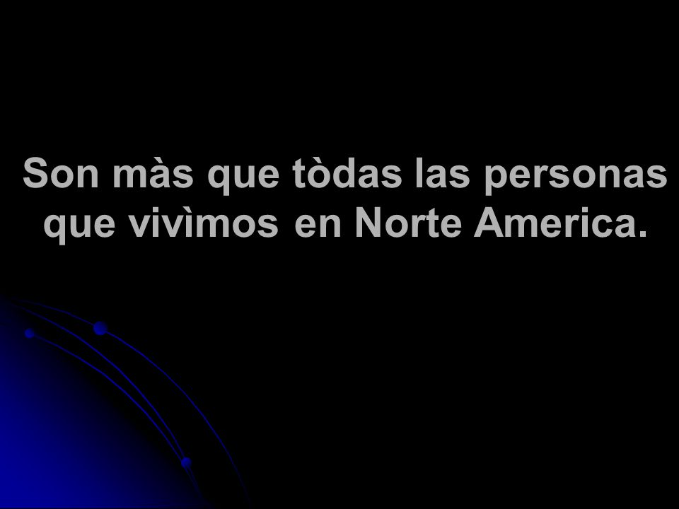 Son màs que tòdas las personas que vivìmos en Norte America.