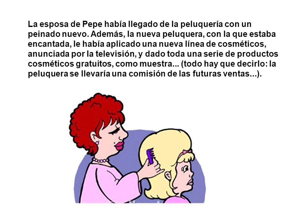La esposa de Pepe había llegado de la peluquería con un peinado nuevo.