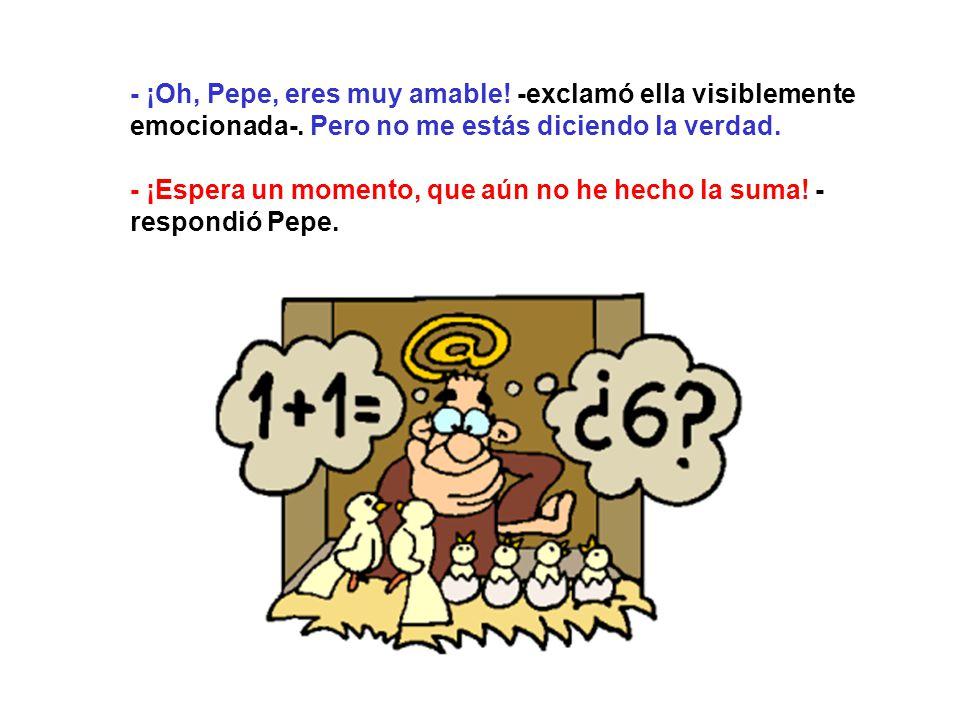 - ¡Oh, Pepe, eres muy amable. -exclamó ella visiblemente emocionada-.