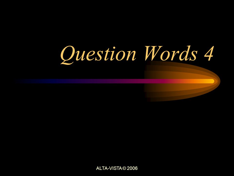 Question Words 4 ALTA-VISTA © 2006