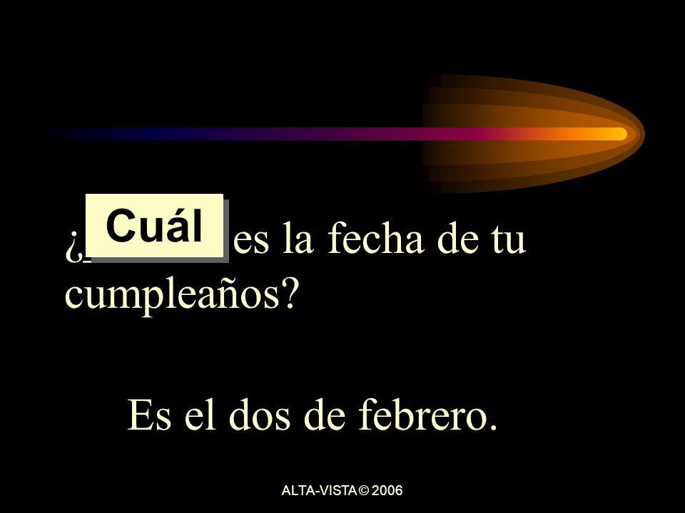¿______ es la fecha de tu cumpleaños Es el dos de febrero. Cuál ALTA-VISTA © 2006