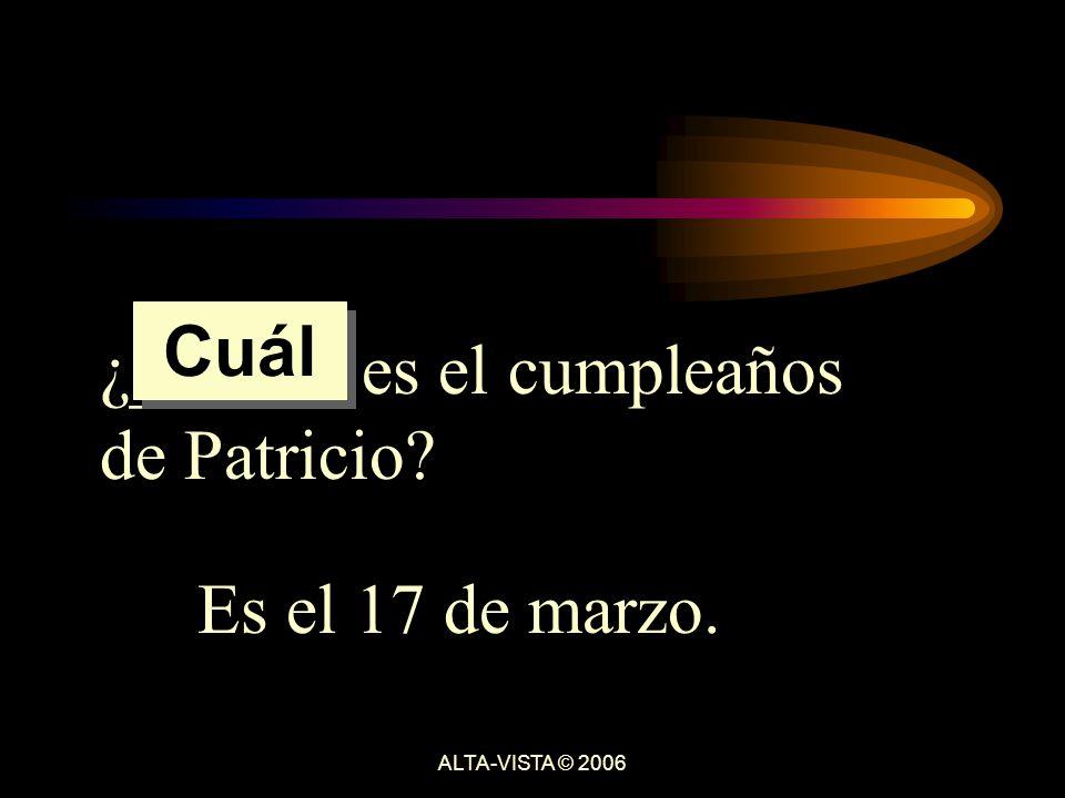 ¿______ es el cumpleaños de Patricio Es el 17 de marzo. Cuál ALTA-VISTA © 2006