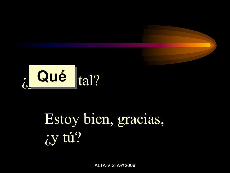 ¿______ tal Estoy bien, gracias, ¿y tú Qué ALTA-VISTA © 2006