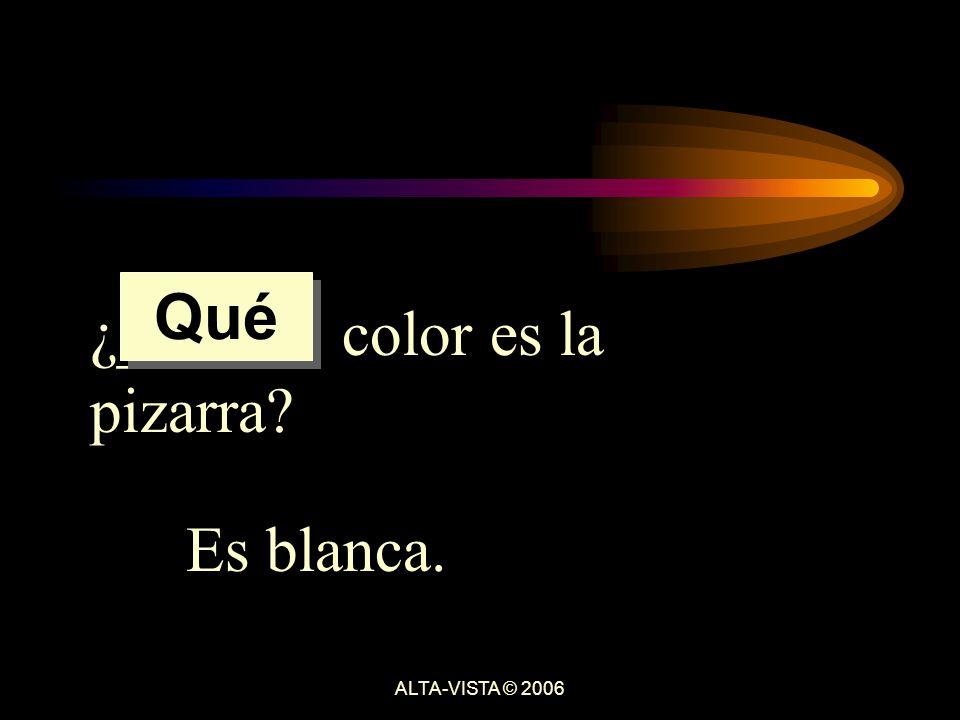 ¿______ color es la pizarra Es blanca. Qué ALTA-VISTA © 2006