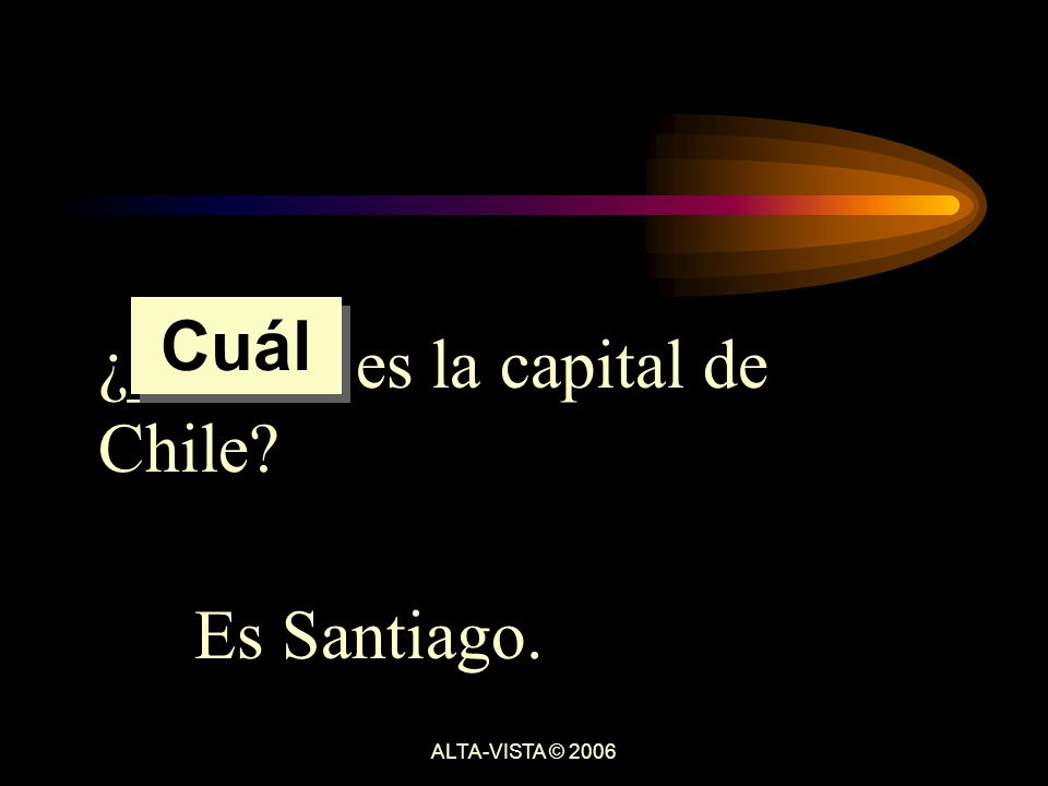¿______ es la capital de Chile Es Santiago. Cuál ALTA-VISTA © 2006
