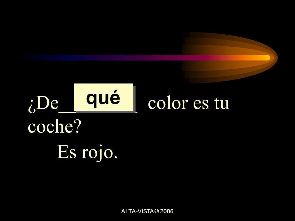 ¿De________ color es tu coche Es rojo. qué ALTA-VISTA © 2006