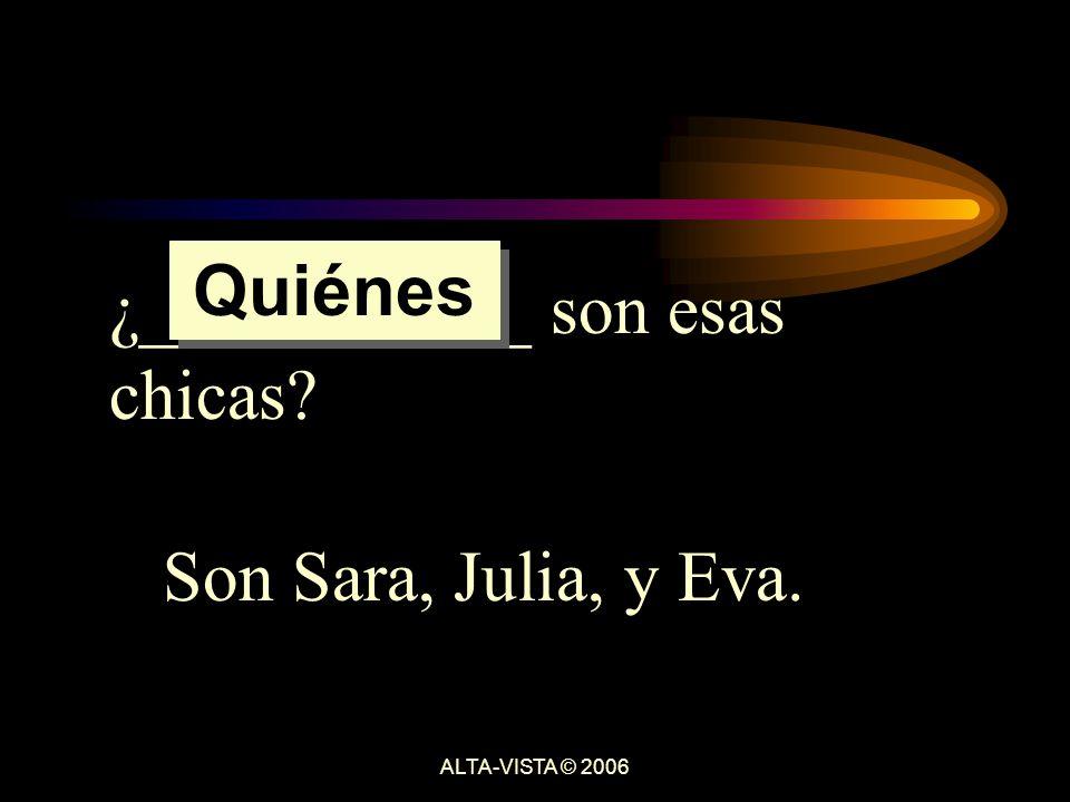 ¿___________ son esas chicas Son Sara, Julia, y Eva. Quiénes ALTA-VISTA © 2006