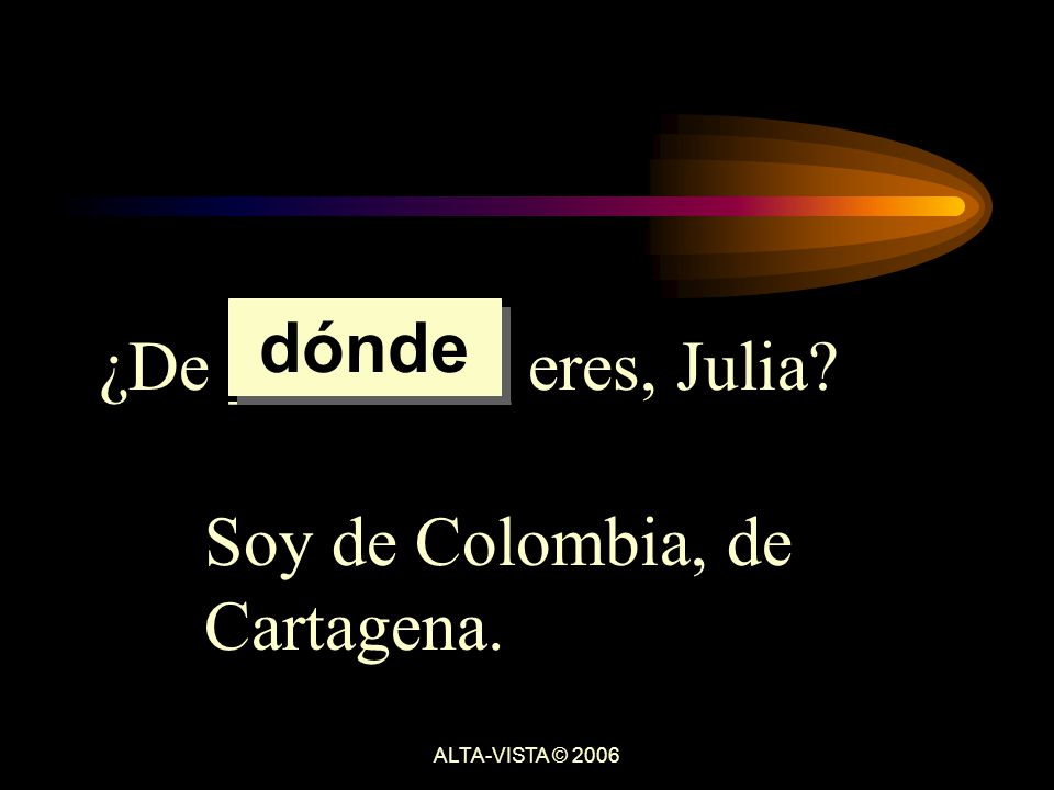 ¿De ________ eres, Julia Soy de Colombia, de Cartagena. dónde ALTA-VISTA © 2006