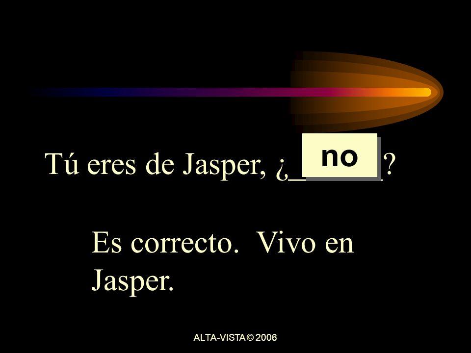 Tú eres de Jasper, ¿______ Es correcto. Vivo en Jasper. no ALTA-VISTA © 2006