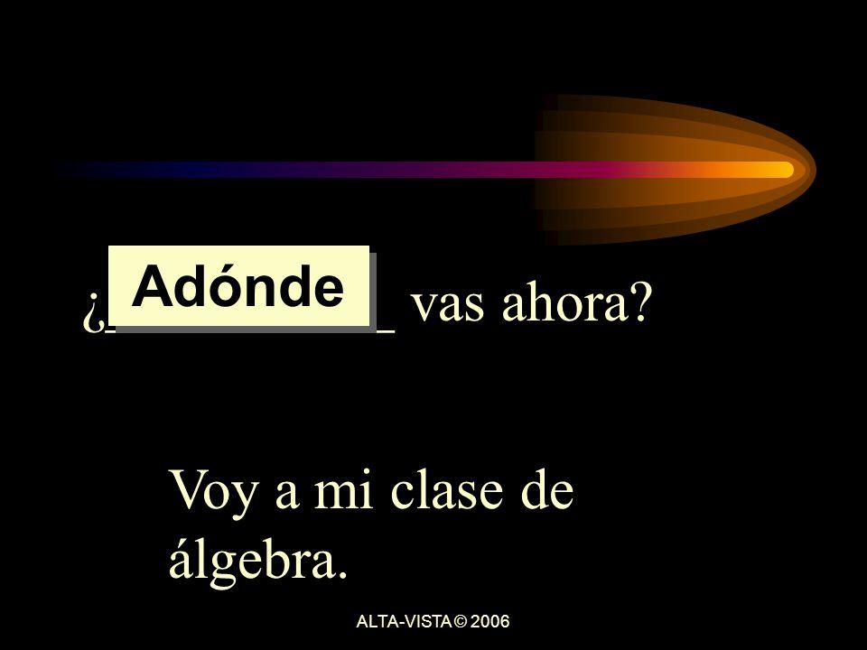 ¿__________ vas ahora Voy a mi clase de álgebra. Adónde ALTA-VISTA © 2006