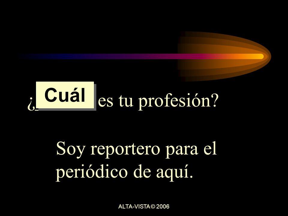 ¿______ es tu profesión Soy reportero para el periódico de aquí. Cuál ALTA-VISTA © 2006