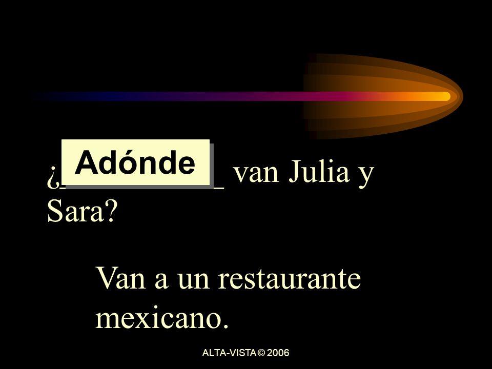 ¿__________ van Julia y Sara Van a un restaurante mexicano. Adónde ALTA-VISTA © 2006