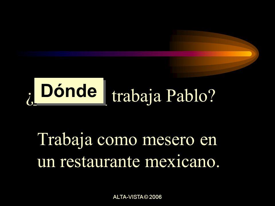 ¿________ trabaja Pablo Trabaja como mesero en un restaurante mexicano. Dónde ALTA-VISTA © 2006