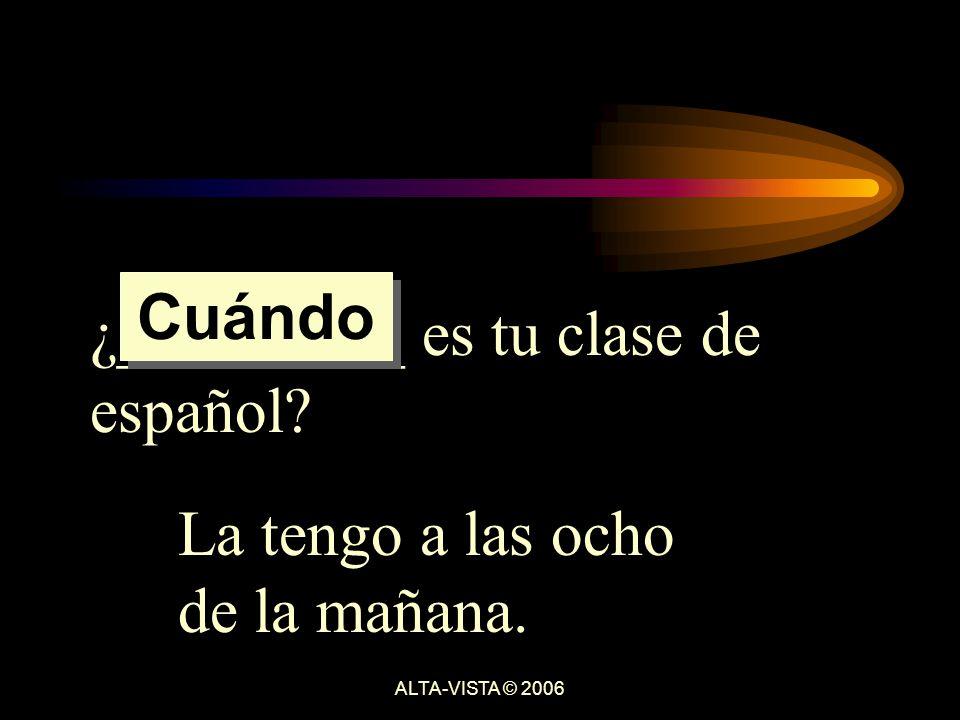 ¿_________ es tu clase de español La tengo a las ocho de la mañana. Cuándo ALTA-VISTA © 2006