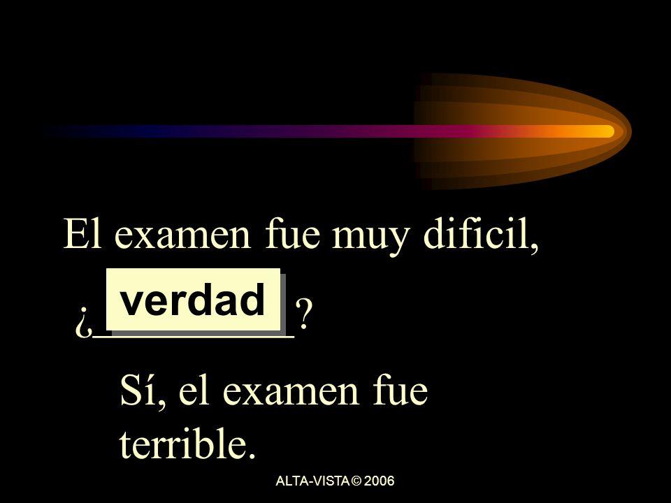 El examen fue muy dificil, ¿_________ Sí, el examen fue terrible. verdad ALTA-VISTA © 2006