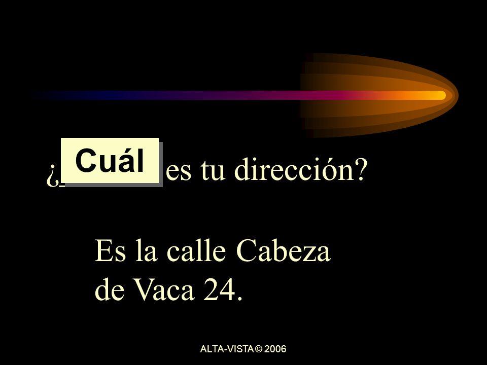 ¿______ es tu dirección Es la calle Cabeza de Vaca 24. Cuál ALTA-VISTA © 2006