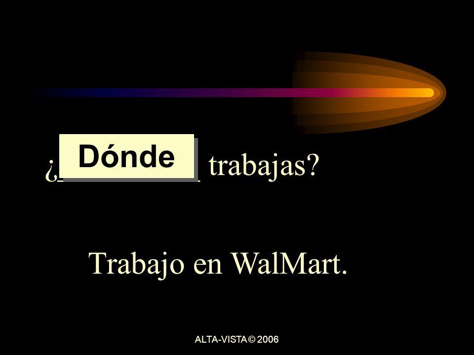 ¿_________ trabajas Trabajo en WalMart. Dónde ALTA-VISTA © 2006