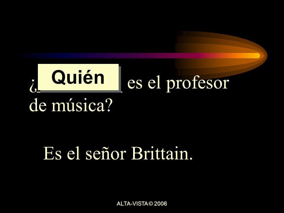 ¿_________ es el profesor de música Es el señor Brittain. Quién ALTA-VISTA © 2006