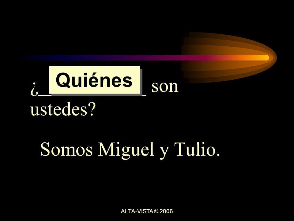 ¿___________ son ustedes Somos Miguel y Tulio. Quiénes ALTA-VISTA © 2006
