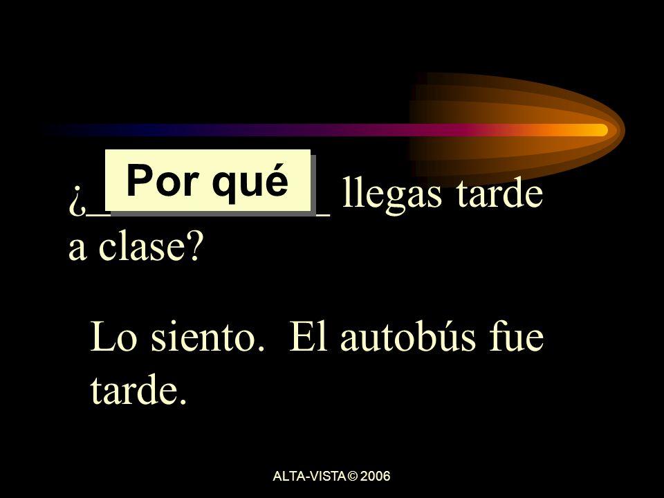 ¿___________ llegas tarde a clase Lo siento. El autobús fue tarde. Por qué ALTA-VISTA © 2006