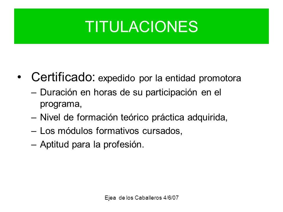 Ejea de los Caballeros 4/6/07 TITULACIONES Certificado: expedido por la entidad promotora –Duración en horas de su participación en el programa, –Nivel de formación teórico práctica adquirida, –Los módulos formativos cursados, –Aptitud para la profesión.