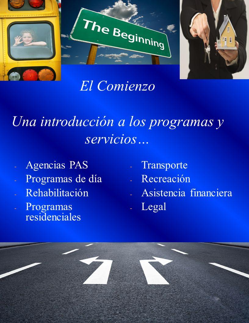 El Comienzo Una introducción a los programas y servicios… - Agencias PAS - Programas de día - Rehabilitación - Programas residenciales - Transporte - Recreación - Asistencia financiera - Legal