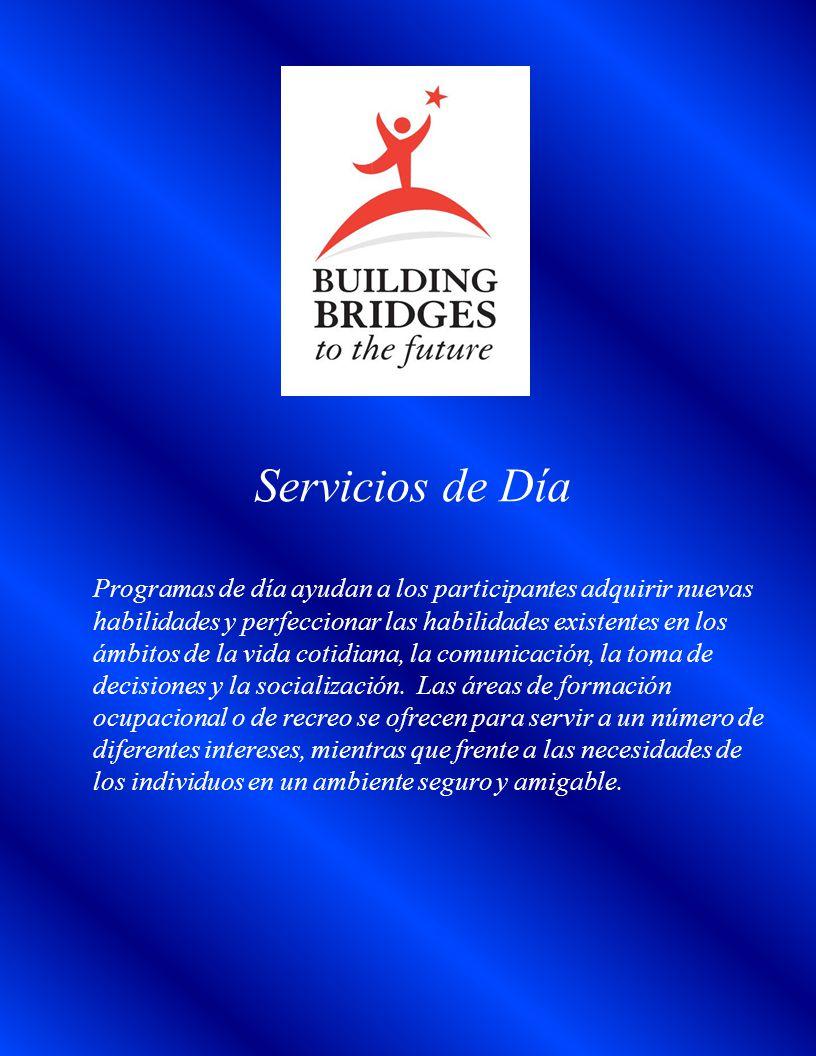 Servicios de Día Programas de día ayudan a los participantes adquirir nuevas habilidades y perfeccionar las habilidades existentes en los ámbitos de la vida cotidiana, la comunicación, la toma de decisiones y la socialización.