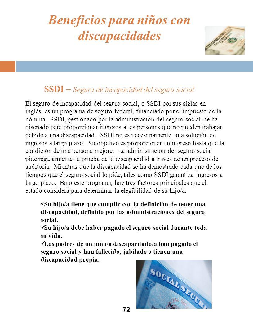 72 SSDI – Seguro de incapacidad del seguro social Beneficios para niños con discapacidades El seguro de incapacidad del seguro social, o SSDI por sus siglas en inglés, es un programa de seguro federal, financiado por el impuesto de la nómina.