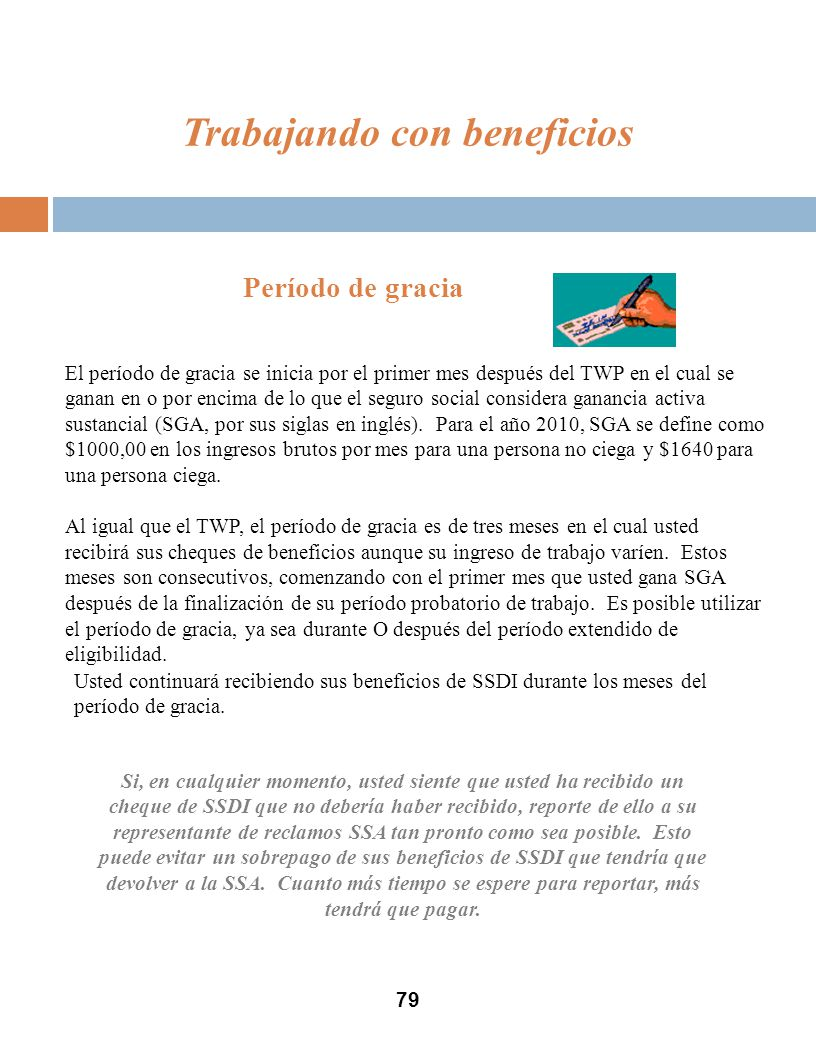 79 Período de gracia El período de gracia se inicia por el primer mes después del TWP en el cual se ganan en o por encima de lo que el seguro social considera ganancia activa sustancial (SGA, por sus siglas en inglés).