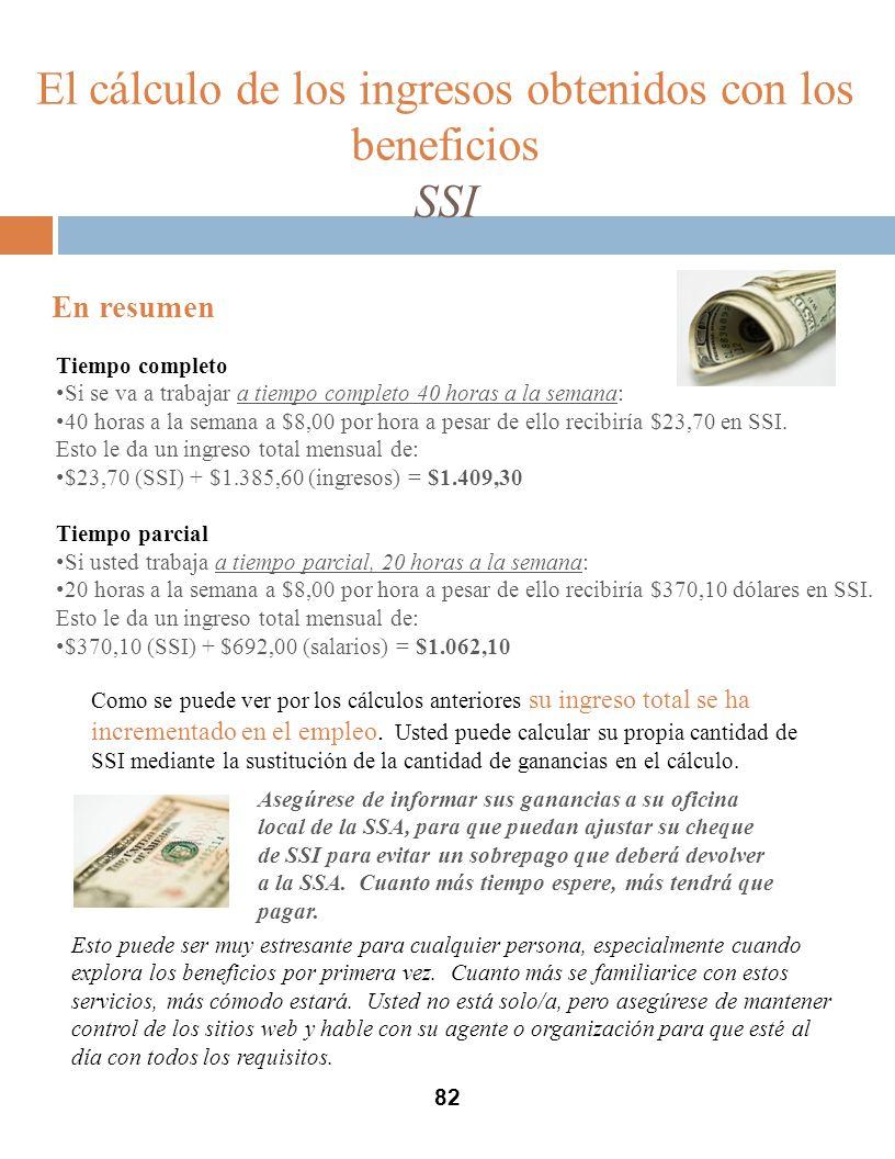 82 El cálculo de los ingresos obtenidos con los beneficios SSI En resumen Tiempo completo Si se va a trabajar a tiempo completo 40 horas a la semana: 40 horas a la semana a $8,00 por hora a pesar de ello recibiría $23,70 en SSI.