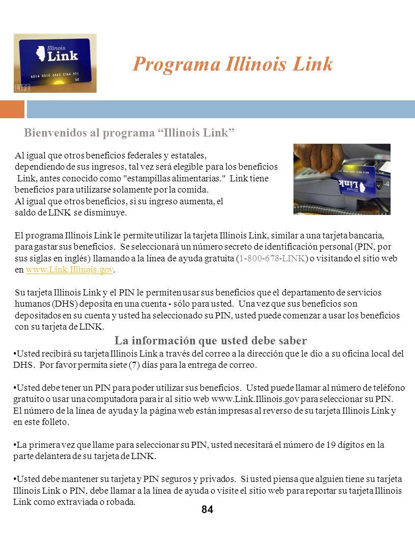 Programa Illinois Link 84 Bienvenidos al programa Illinois Link Al igual que otros beneficios federales y estatales, dependiendo de sus ingresos, tal vez será elegible para los beneficios Link, antes conocido como estampillas alimentarias. Link tiene beneficios para utilizarse solamente por la comida.