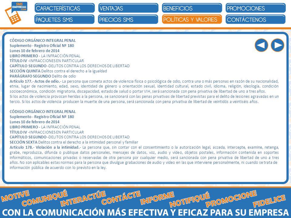 CÓDIGO ORGÁNICO INTEGRAL PENAL Suplemento - Registro Oficial Nº 180 Lunes 10 de febrero de 2014 LIBRO PRIMERO - LA INFRACCIÓN PENAL TÍTULO IV -INFRACCIONES EN PARTICULAR CAPÍTULO SEGUNDO -DELITOS CONTRA LOS DERECHOS DE LIBERTAD SECCIÓN QUINTA Delitos contra el derecho a la igualdad PARÁGRAFO SEGUNDO Delito de odio Artículo 177.- Actos de odio.- La persona que cometa actos de violencia física o psicológica de odio, contra una o más personas en razón de su nacionalidad, etnia, lugar de nacimiento, edad, sexo, identidad de género u orientación sexual, identidad cultural, estado civil, idioma, religión, ideología, condición socioeconómica, condición migratoria, discapacidad, estado de salud o portar VIH, será sancionada con pena privativa de libertad de uno a tres años.