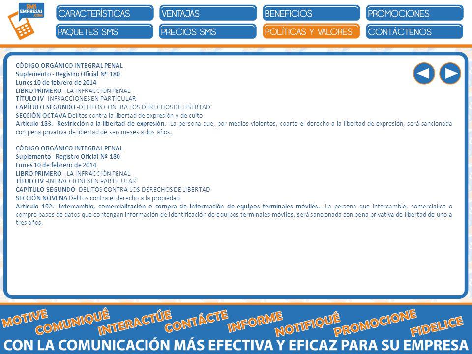 CÓDIGO ORGÁNICO INTEGRAL PENAL Suplemento - Registro Oficial Nº 180 Lunes 10 de febrero de 2014 LIBRO PRIMERO - LA INFRACCIÓN PENAL TÍTULO IV -INFRACCIONES EN PARTICULAR CAPÍTULO SEGUNDO -DELITOS CONTRA LOS DERECHOS DE LIBERTAD SECCIÓN OCTAVA Delitos contra la libertad de expresión y de culto Artículo 183.- Restricción a la libertad de expresión.- La persona que, por medios violentos, coarte el derecho a la libertad de expresión, será sancionada con pena privativa de libertad de seis meses a dos años.
