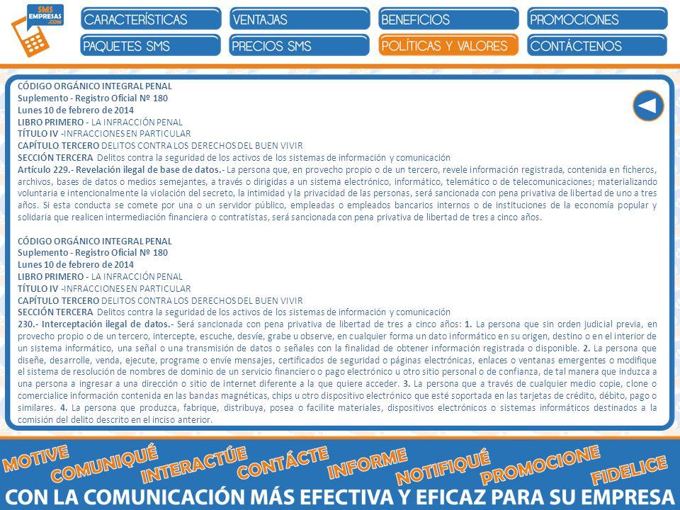 CÓDIGO ORGÁNICO INTEGRAL PENAL Suplemento - Registro Oficial Nº 180 Lunes 10 de febrero de 2014 LIBRO PRIMERO - LA INFRACCIÓN PENAL TÍTULO IV -INFRACCIONES EN PARTICULAR CAPÍTULO TERCERO DELITOS CONTRA LOS DERECHOS DEL BUEN VIVIR SECCIÓN TERCERA Delitos contra la seguridad de los activos de los sistemas de información y comunicación Artículo 229.- Revelación ilegal de base de datos.- La persona que, en provecho propio o de un tercero, revele información registrada, contenida en ficheros, archivos, bases de datos o medios semejantes, a través o dirigidas a un sistema electrónico, informático, telemático o de telecomunicaciones; materializando voluntaria e intencionalmente la violación del secreto, la intimidad y la privacidad de las personas, será sancionada con pena privativa de libertad de uno a tres años.