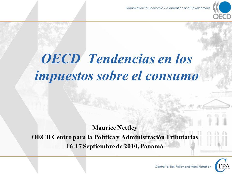 Centre for Tax Policy and Administration Organisation for Economic Co-operation and Development OECD Tendencias en los impuestos sobre el consumo Maurice Nettley OECD Centro para la Política y Administración Tributarias 16-17 Septiembre de 2010, Panamá