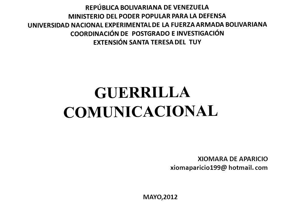 REPÚBLICA BOLIVARIANA DE VENEZUELA MINISTERIO DEL PODER POPULAR PARA LA DEFENSA UNIVERSIDAD NACIONAL EXPERIMENTAL DE LA FUERZA ARMADA BOLIVARIANA COORDINACIÓN DE POSTGRADO E INVESTIGACIÓN EXTENSIÓN SANTA TERESA DEL TUY GUERRILLA COMUNICACIONAL XIOMARA DE APARICIO xiomaparicio199@ hotmail.