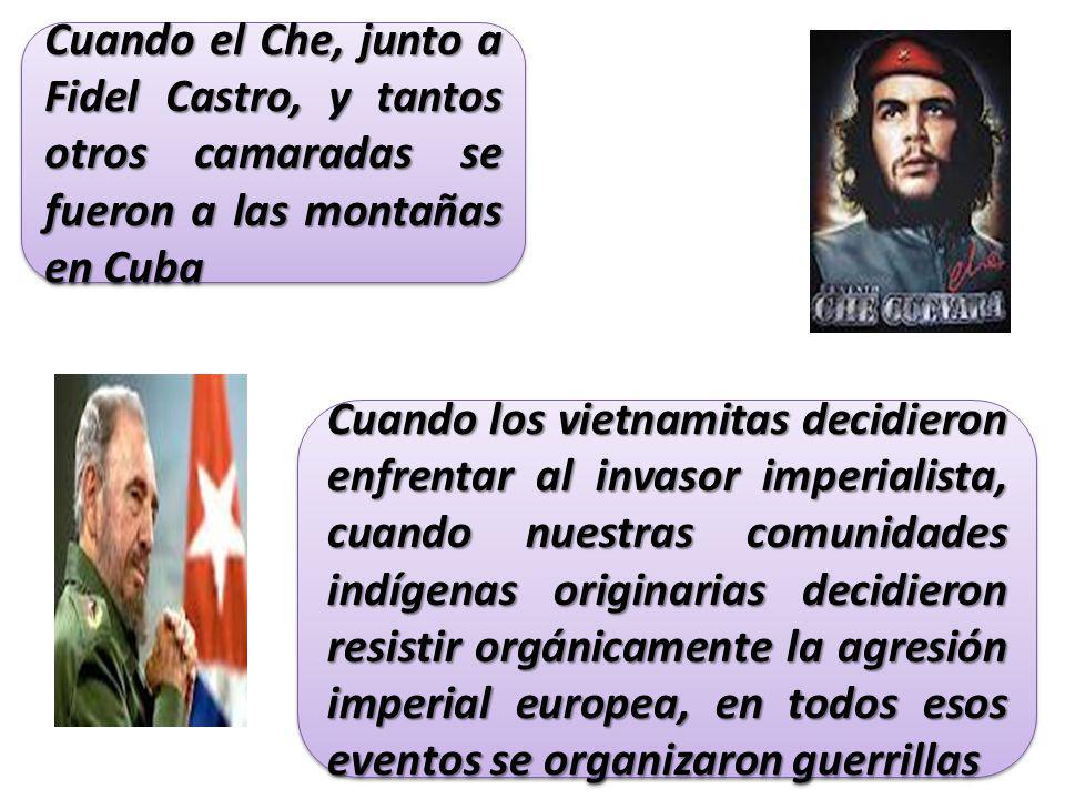 Cuando los vietnamitas decidieron enfrentar al invasor imperialista, cuando nuestras comunidades indígenas originarias decidieron resistir orgánicamente la agresión imperial europea, en todos esos eventos se organizaron guerrillas Cuando el Che, junto a Fidel Castro, y tantos otros camaradas se fueron a las montañas en Cuba