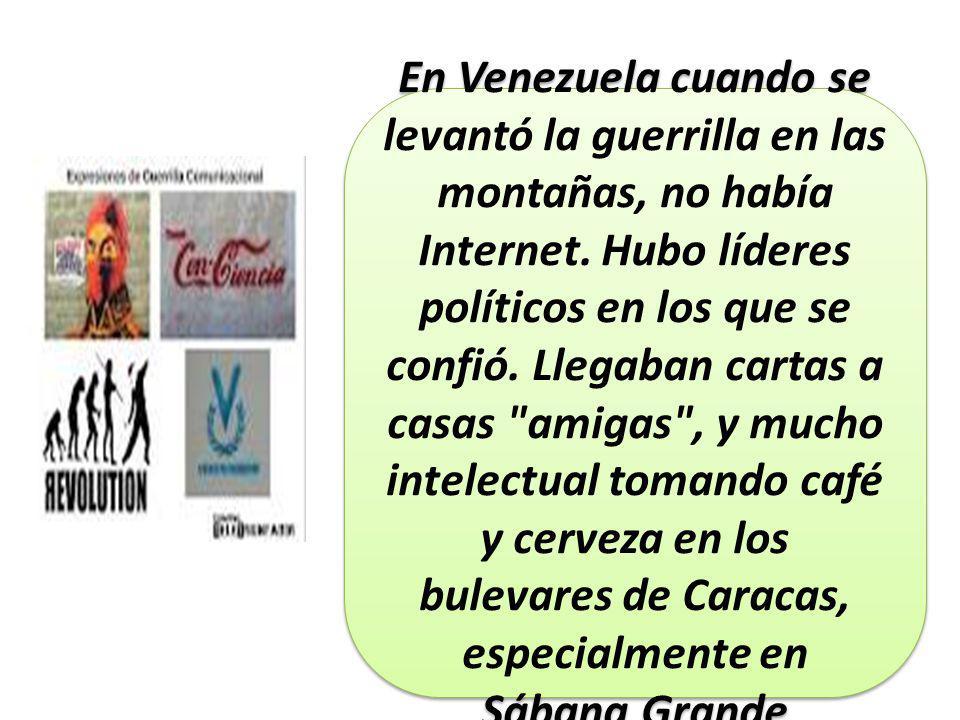 En Venezuela cuando se levantó la guerrilla en las montañas, no había Internet.