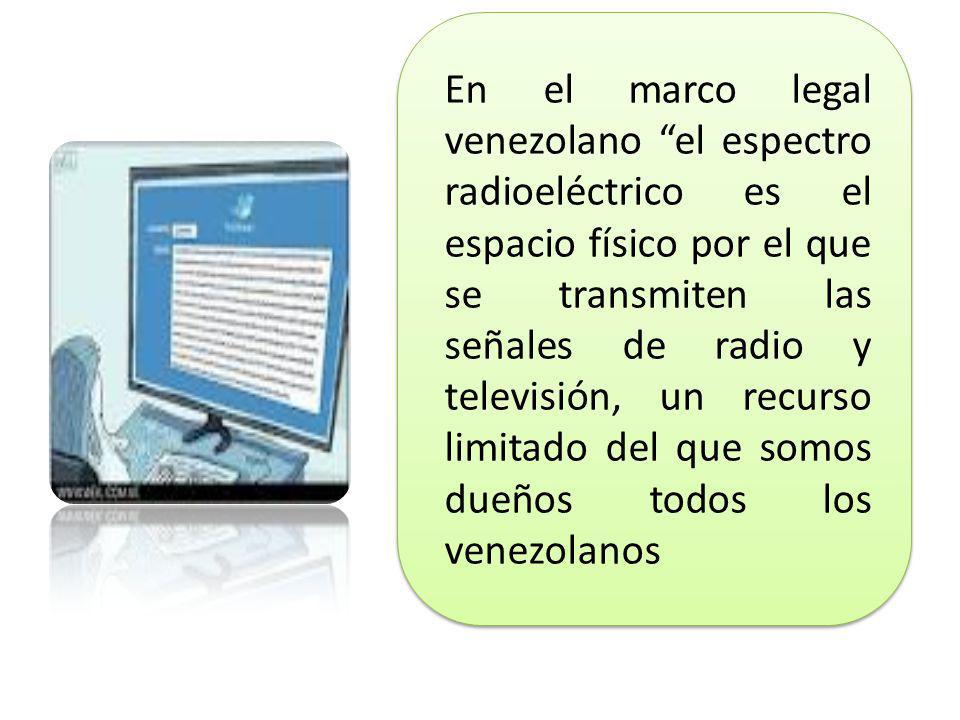 En el marco legal venezolano el espectro radioeléctrico es el espacio físico por el que se transmiten las señales de radio y televisión, un recurso limitado del que somos dueños todos los venezolanos