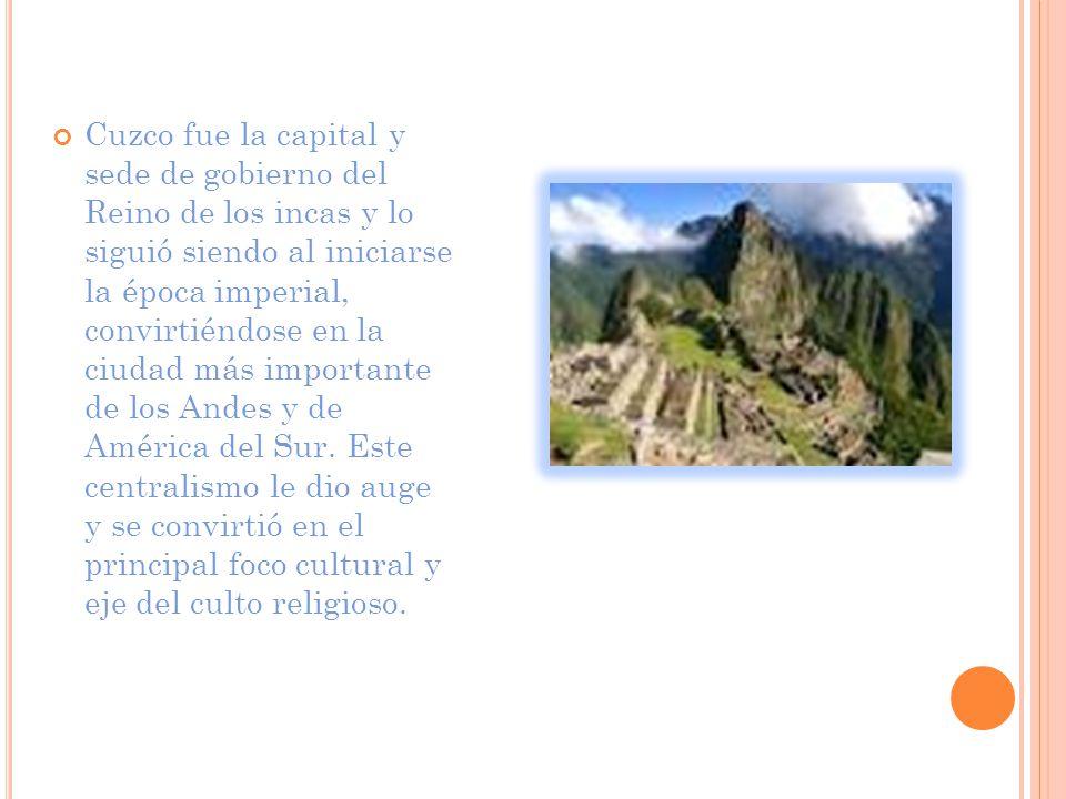 Cuzco fue la capital y sede de gobierno del Reino de los incas y lo siguió siendo al iniciarse la época imperial, convirtiéndose en la ciudad más importante de los Andes y de América del Sur.