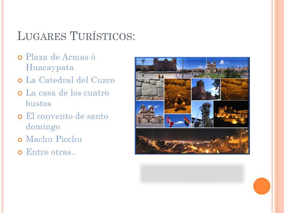 L UGARES T URÍSTICOS : Plaza de Armas ó Huacaypata La Catedral del Cuzco La casa de los cuatro bustos El convento de santo domingo Machu Picchu Entre otras..