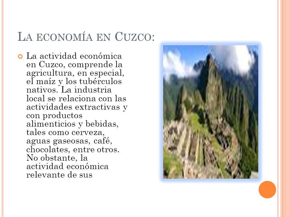 L A ECONOMÍA EN C UZCO : La actividad económica en Cuzco, comprende la agricultura, en especial, el maíz y los tubérculos nativos.