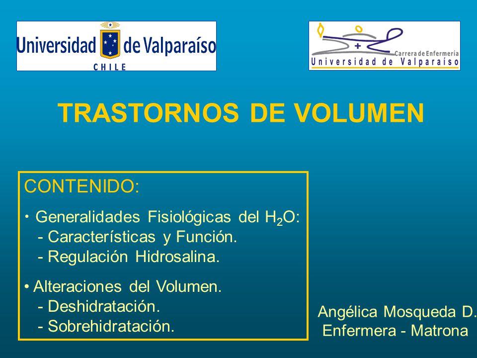 TRASTORNOS DE VOLUMEN Angélica Mosqueda D. Enfermera - Matrona CONTENIDO: Generalidades Fisiológicas del H 2 O: - Características y Función. - Regulac