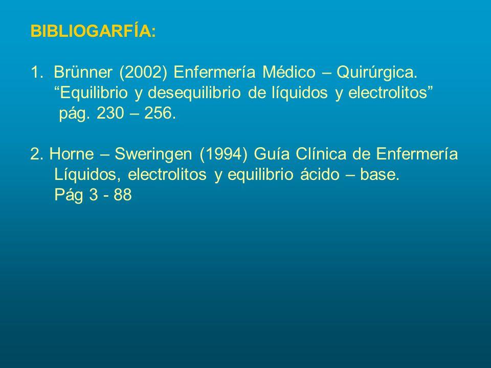 """BIBLIOGARFÍA: 1. Brünner (2002) Enfermería Médico – Quirúrgica. """"Equilibrio y desequilibrio de líquidos y electrolitos"""" pág. 230 – 256. 2. Horne – Swe"""