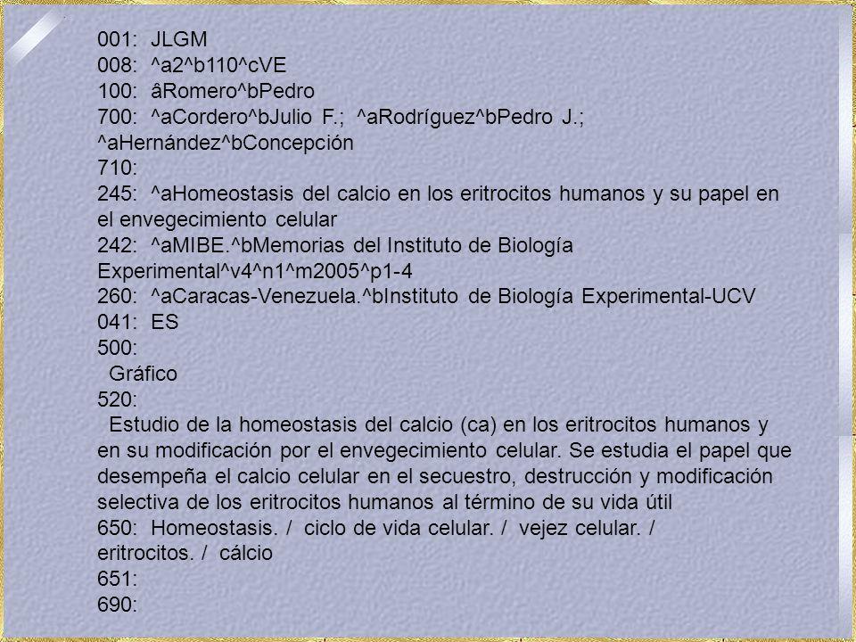 001: JLGM 008: ^a2^b110^cVE 100: âRomero^bPedro 700: ^aCordero^bJulio F.; ^aRodríguez^bPedro J.; ^aHernández^bConcepción 710: 245: ^aHomeostasis del calcio en los eritrocitos humanos y su papel en el envegecimiento celular 242: ^aMIBE.^bMemorias del Instituto de Biología Experimental^v4^n1^m2005^p1-4 260: ^aCaracas-Venezuela.^bInstituto de Biología Experimental-UCV 041: ES 500: Gráfico 520: Estudio de la homeostasis del calcio (ca) en los eritrocitos humanos y en su modificación por el envegecimiento celular.